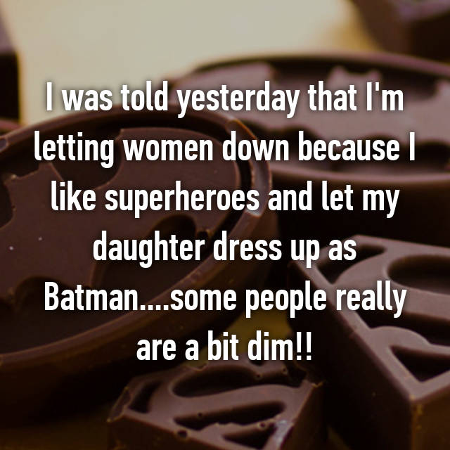 I was told yesterday that I'm letting women down because I like superheroes and let my daughter dress up as Batman....some people really are a bit dim!!