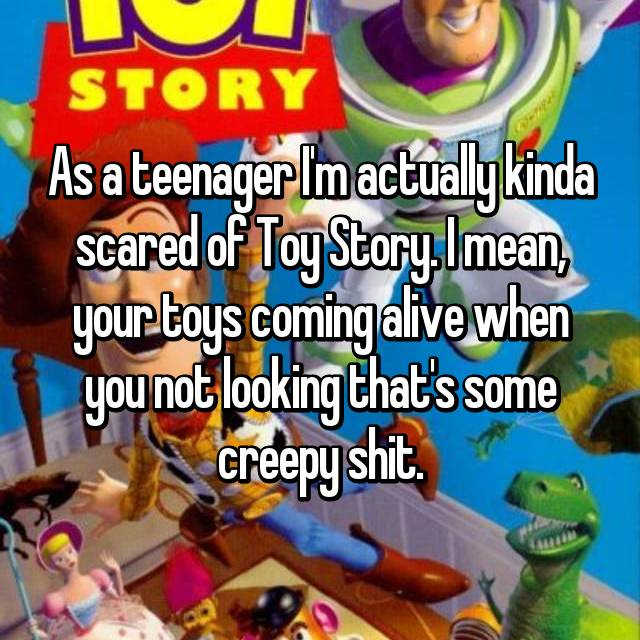 As a teenager I'm actually kinda scared of Toy Story. I mean, your toys coming alive when you not looking that's some creepy shit.