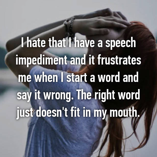I hate that I have a speech impediment and it frustrates me when I start a word and say it wrong. The right word just doesn't fit in my mouth.