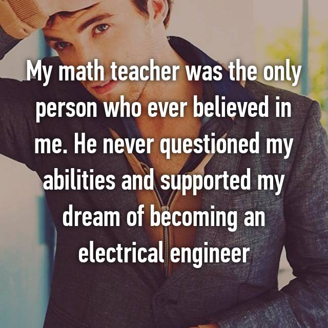 My math teacher was the only person who ever believed in me. He never questioned my abilities and supported my dream of becoming an electrical engineer