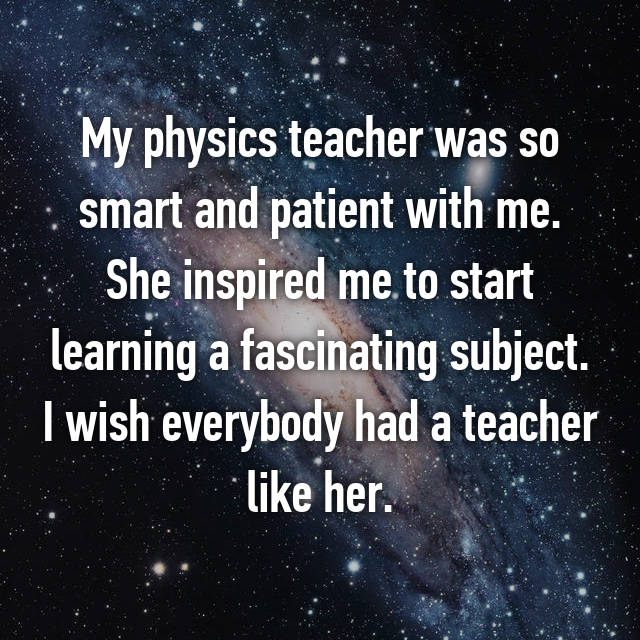 My physics teacher was so smart and patient with me. She inspired me to start learning a fascinating subject. I wish everybody had a teacher like her.