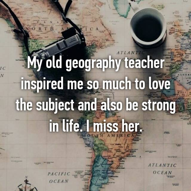 My old geography teacher inspired me so much to love the subject and also be strong in life. I miss her.