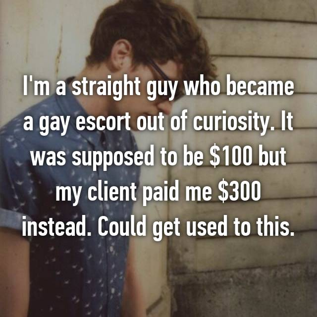 I'm a straight guy who became a gay escort out of curiosity. It was supposed to be $100 but my client paid me $300 instead. Could get used to this.