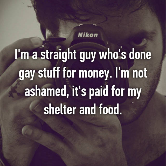 I'm a straight guy who's done gay stuff for money. I'm not ashamed, it's paid for my shelter and food.