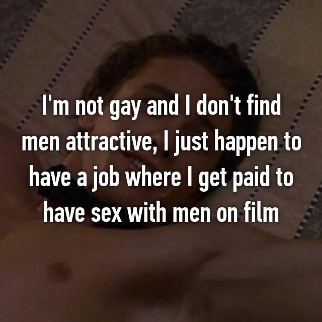 I'm not gay and I don't find men attractive, I just happen to have a job where I get paid to have sex with men on film