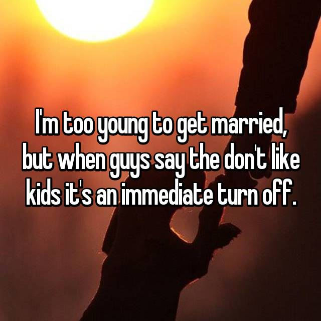 I'm too young to get married, but when guys say the don't like kids it's an immediate turn off.