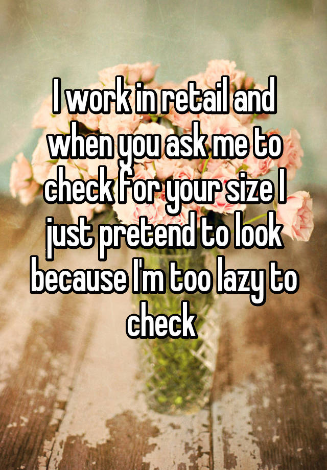 I work in retail and when you ask me to check for your size I just pretend to look because I