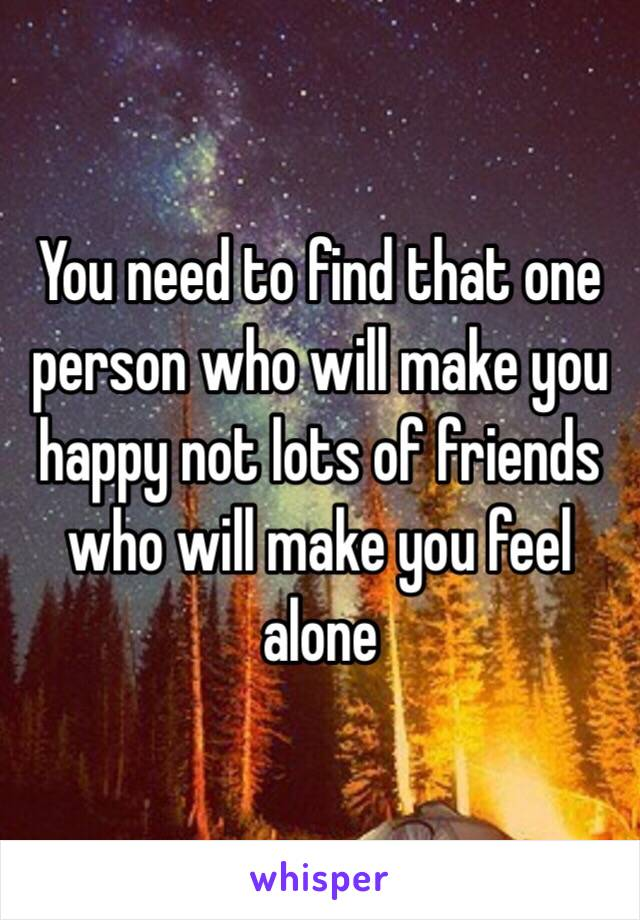 You need to find that one person who will make you happy ...
