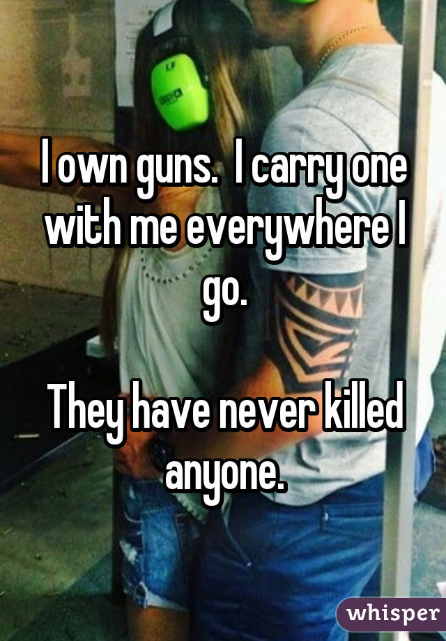 I own guns. I carry one with me everywhere I go. They have never killed