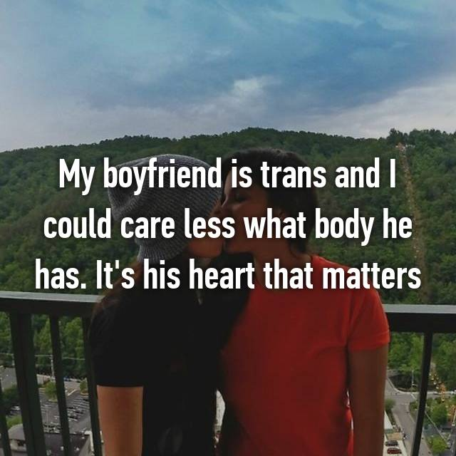 My boyfriend is trans and I could care less what body he has. It's his heart that matters