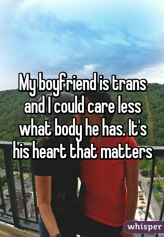 My boyfriend is trans and I could care less what body he has. It