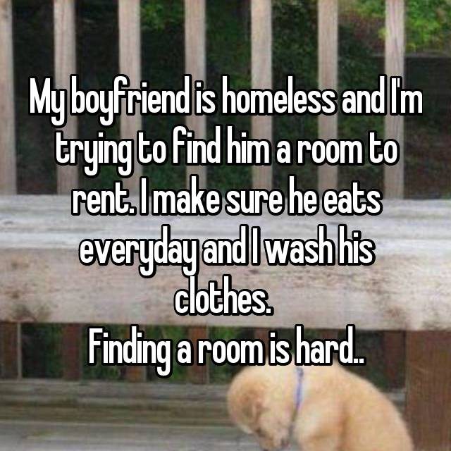 My boyfriend is homeless and I'm trying to find him a room to rent. I make sure he eats everyday and I wash his clothes.  Finding a room is hard..