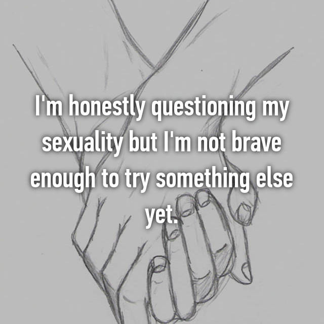 I'm honestly questioning my sexuality but I'm not brave enough to try something else yet.