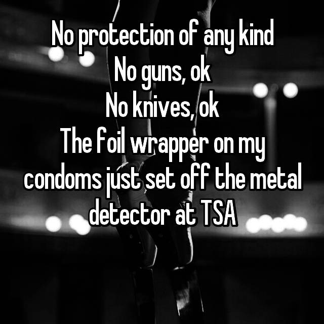 No protection of any kind No guns, ok No knives, ok The foil wrapper on my condoms just set off the metal detector at TSA 😂😂😂