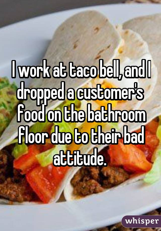 I work at taco bell, and I dropped a customer