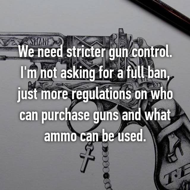 We need stricter gun control. I'm not asking for a full ban, just more regulations on who can purchase guns and what ammo can be used.