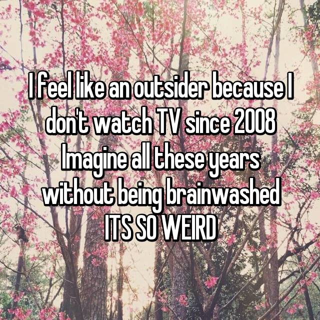 I feel like an outsider because I don't watch TV since 2008 Imagine all these years without being brainwashed ITS SO WEIRD