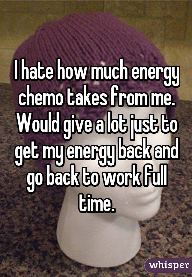 I hate how much energy chemo takes from me. Would give a lot just to get my energy back and go back to work full time.