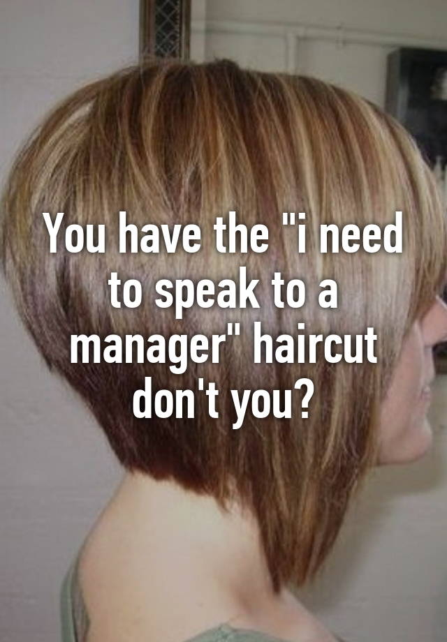 i need to get a haircut you the quot i need to speak to a manager quot haircut don t you 4293