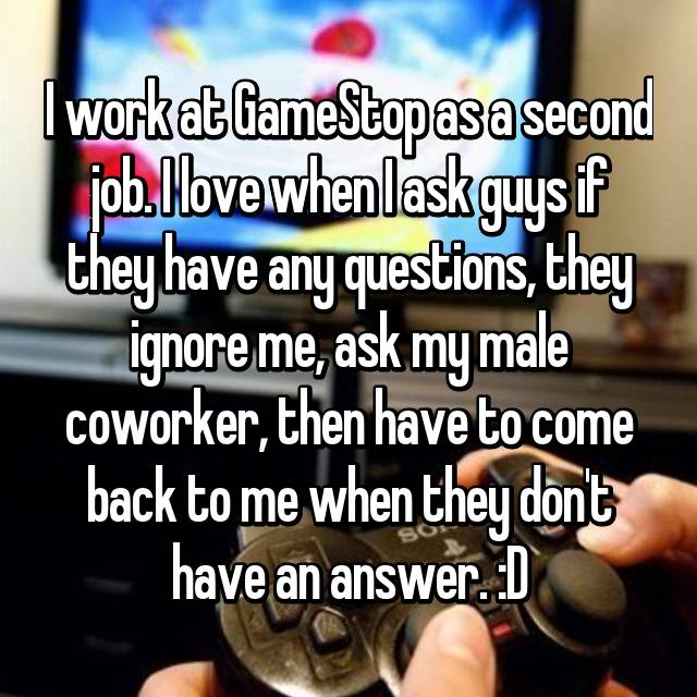 I work at GameStop as a second job. I love when I ask guys if they have any questions, they ignore me, ask my male coworker, then have to come back to me when they don't have an answer. :D