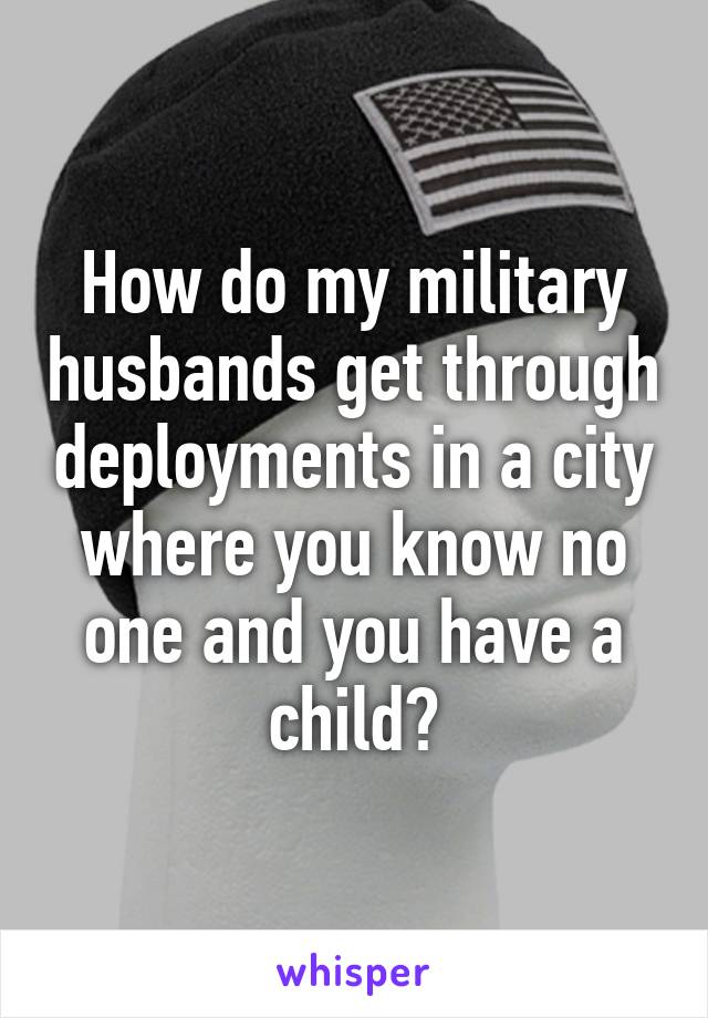 how do my military husbands get through deployments in a