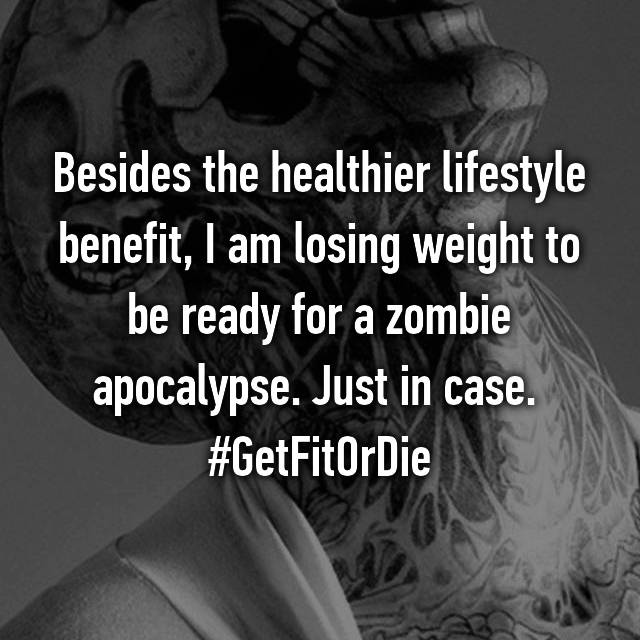 Besides the healthier lifestyle benefit, I am losing weight to be ready for a zombie apocalypse. Just in case.  #GetFitOrDie