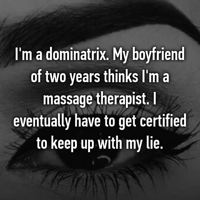 I'm a dominatrix. My boyfriend of two years thinks I'm a massage therapist. I eventually have to get certified to keep up with my lie.