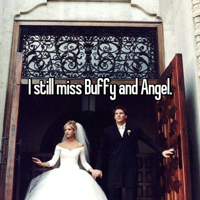 I still miss Buffy and Angel.