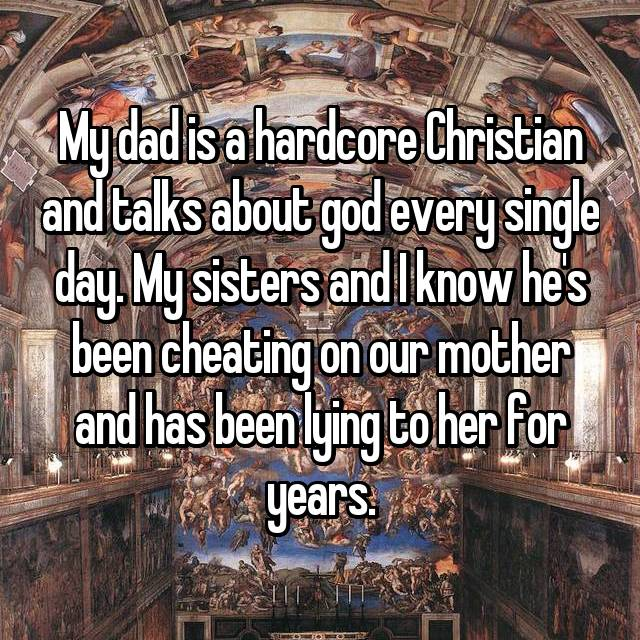 My dad is a hardcore Christian and talks about god every single day. My sisters and I know he's been cheating on our mother and has been lying to her for years.