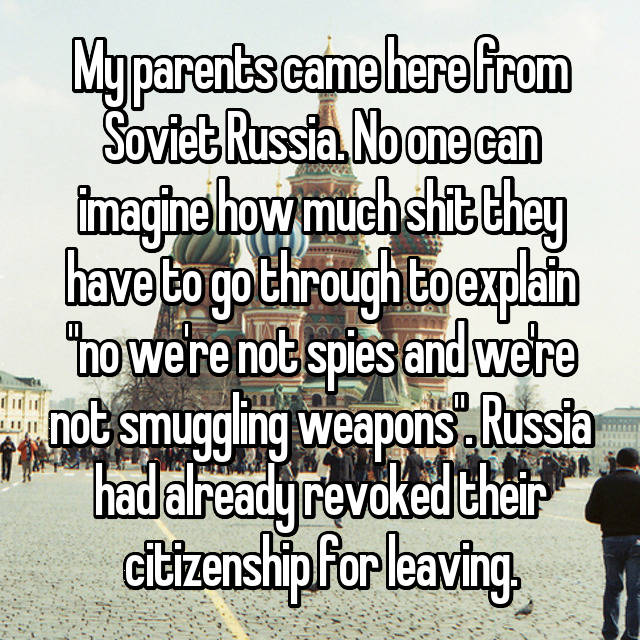 "My parents came here from Soviet Russia. No one can imagine how much shit they have to go through to explain ""no we're not spies and we're not smuggling weapons"". Russia had already revoked their citizenship for leaving."