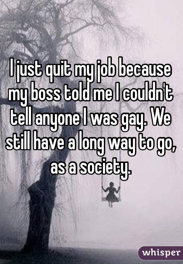 I just quit my job because my boss told me I couldn