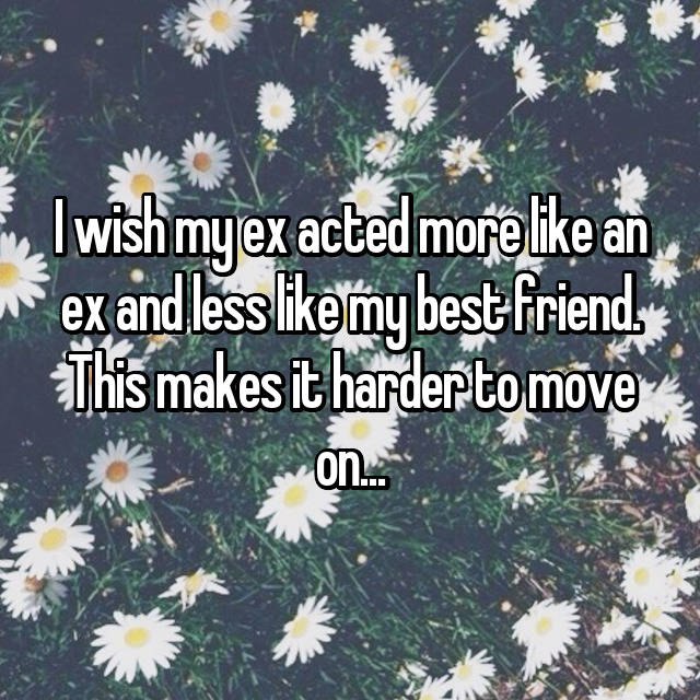 I wish my ex acted more like an ex and less like my best friend. This makes it harder to move on...