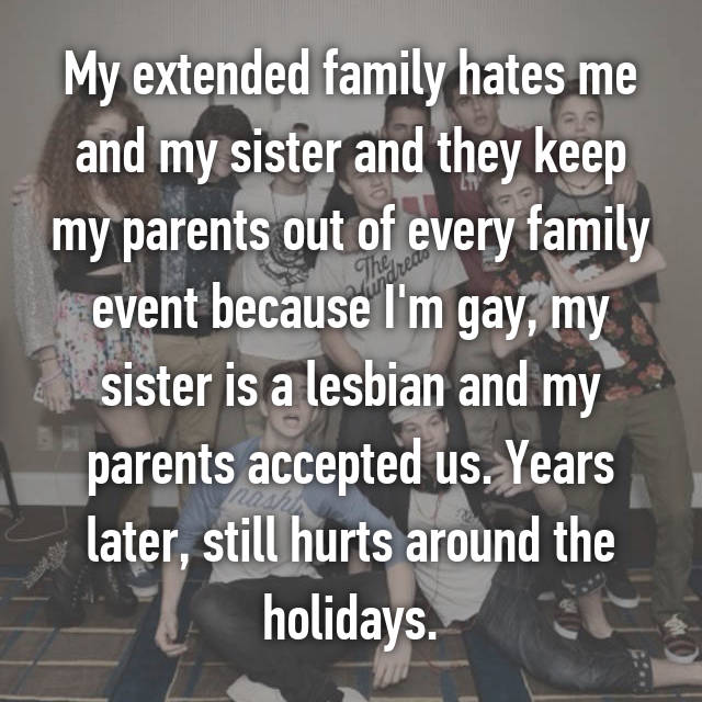 My extended family hates me and my sister and they keep my parents out of every family event because I'm gay, my sister is a lesbian and my parents accepted us. Years later, still hurts around the holidays.