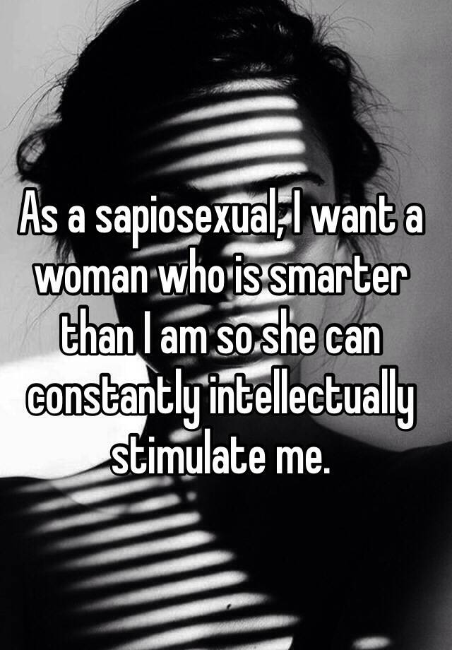 As a sapiosexual, I want a woman who is smarter than I am so she can constantly intellectually stimulate me.