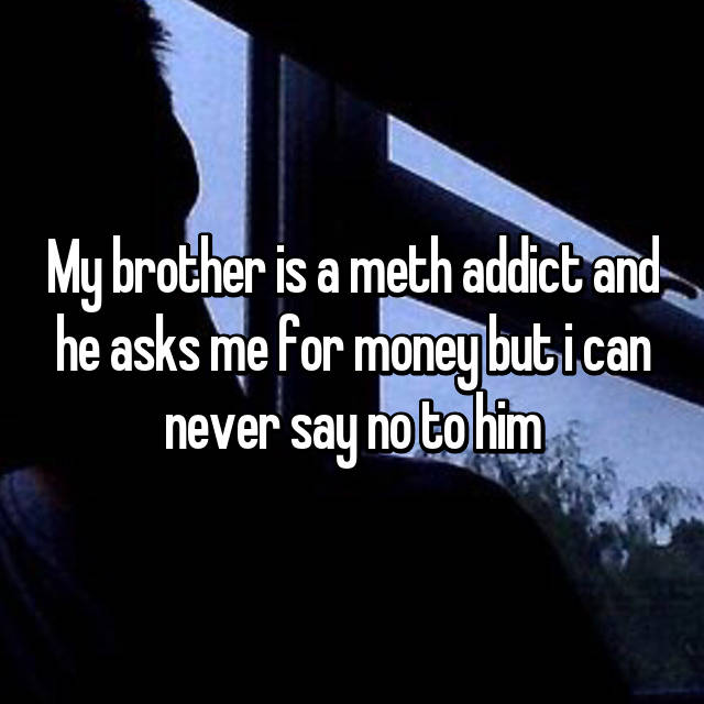 My brother is a meth addict and he asks me for money but i can never say no to him😔