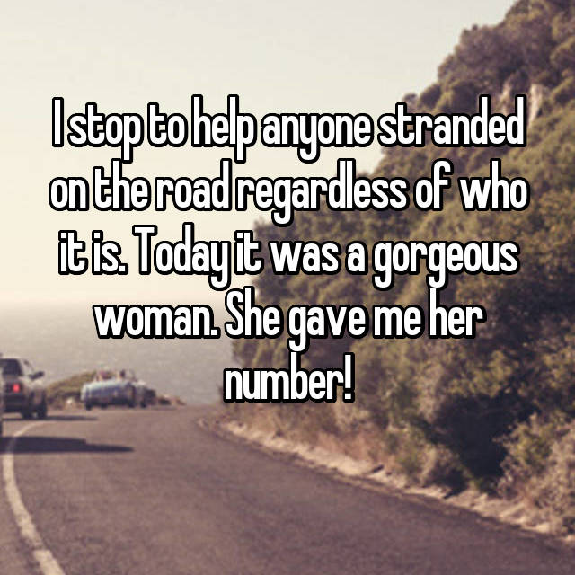 I stop to help anyone stranded on the road regardless of who it is. Today it was a gorgeous woman. She gave me her number!
