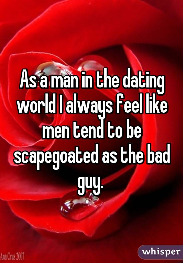 As a man in the dating world I always feel like men tend to be scapegoated