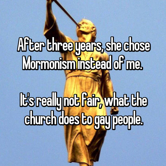 After three years, she chose Mormonism instead of me.   It's really not fair, what the church does to gay people.
