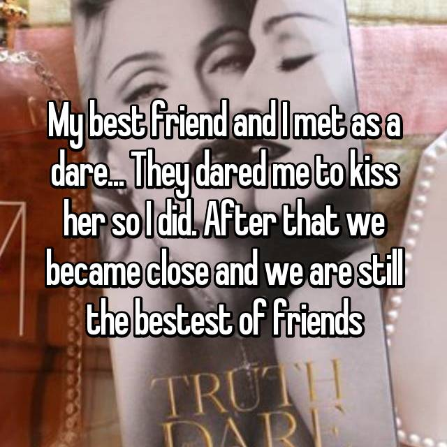 My best friend and I met as a dare... They dared me to kiss her so I did. After that we became close and we are still the bestest of friends