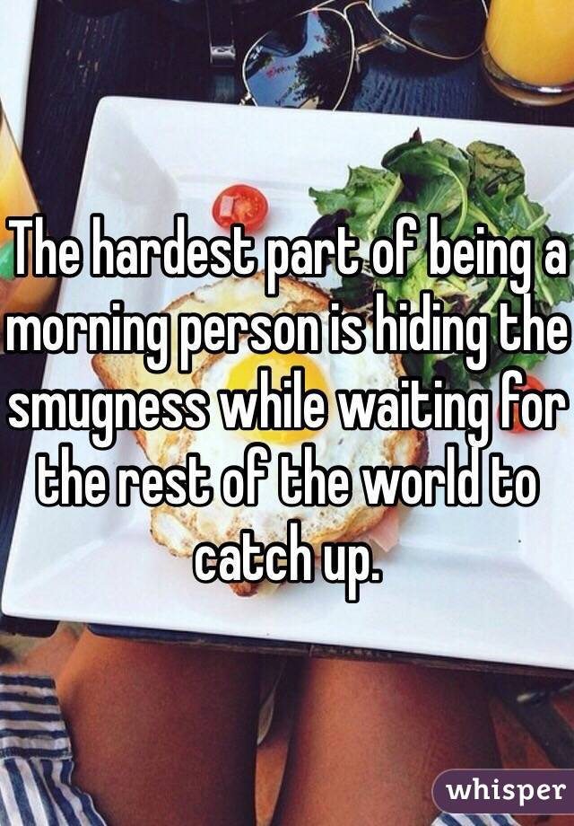 The hardest part of being a morning person is hiding the smugness while waiting for the rest of the world to catch up.