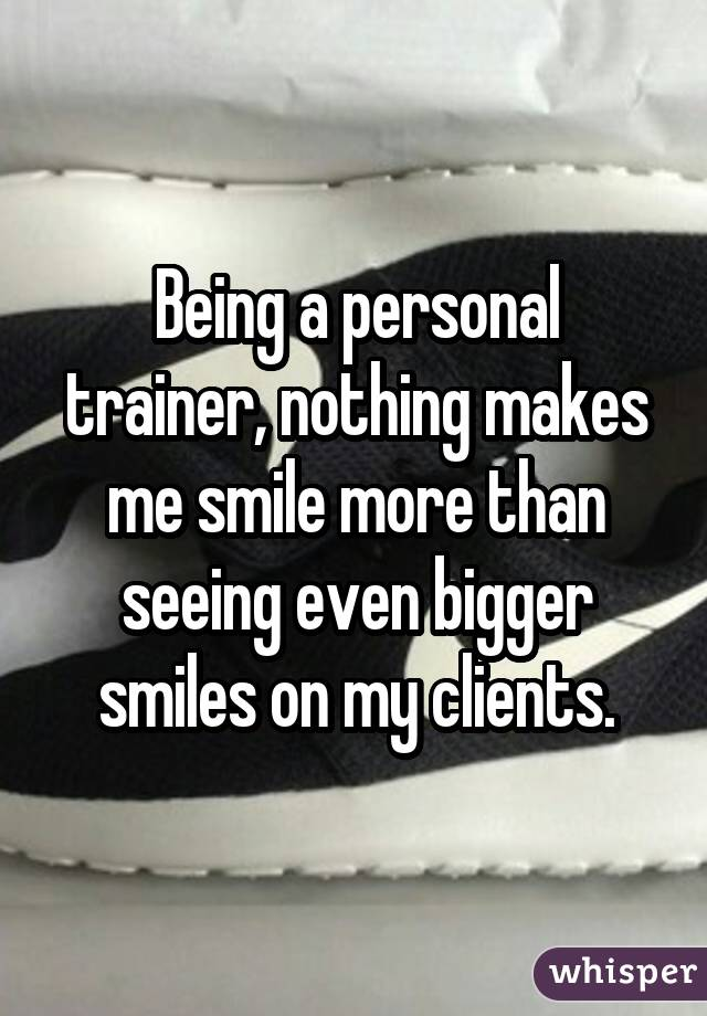 Being a personal trainer, nothing makes me smile more than seeing evenbigger smiles on my clients.