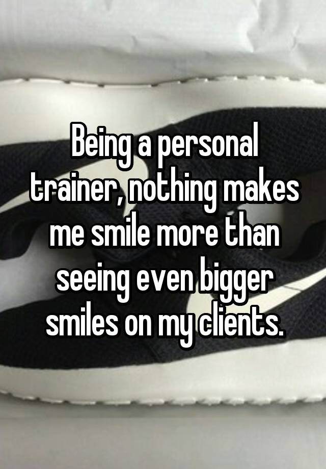 Being a personal trainer, nothing makes me smile more than seeing even bigger smiles on my clients.