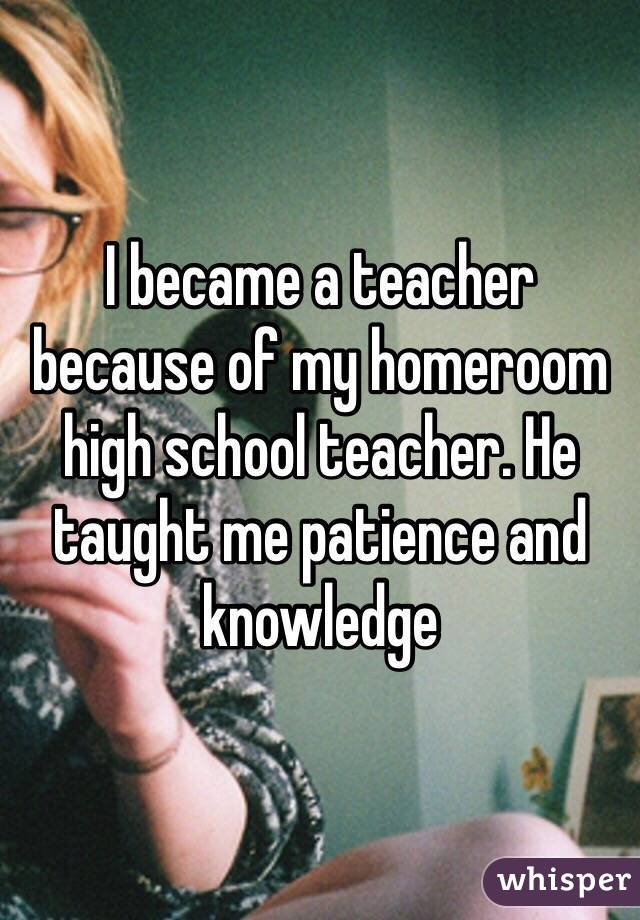 I became a teacher because of my homeroom high school teacher. He taught me patience and knowledge