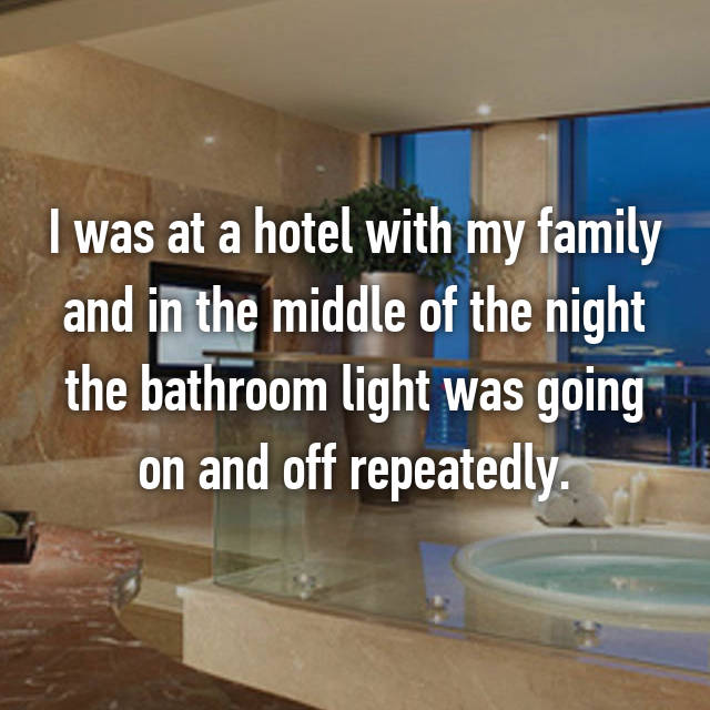 I was at a hotel with my family and in the middle of the night the bathroom light was going on and off repeatedly.