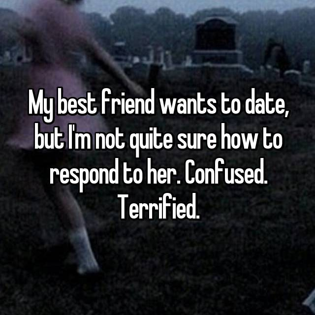 My best friend wants to date, but I'm not quite sure how to respond to her. Confused. Terrified.