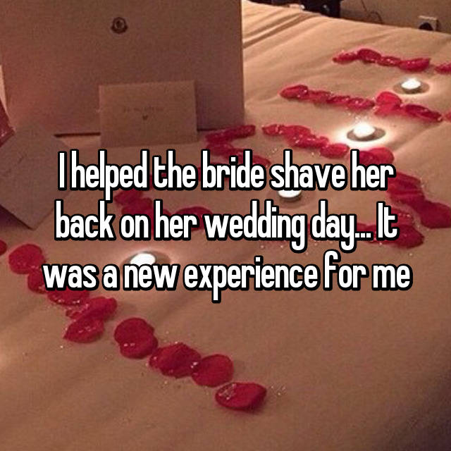 I helped the bride shave her back on her wedding day... It was a new experience for me
