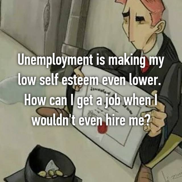 Unemployment is making my low self esteem even lower.  How can I get a job when I wouldn't even hire me?