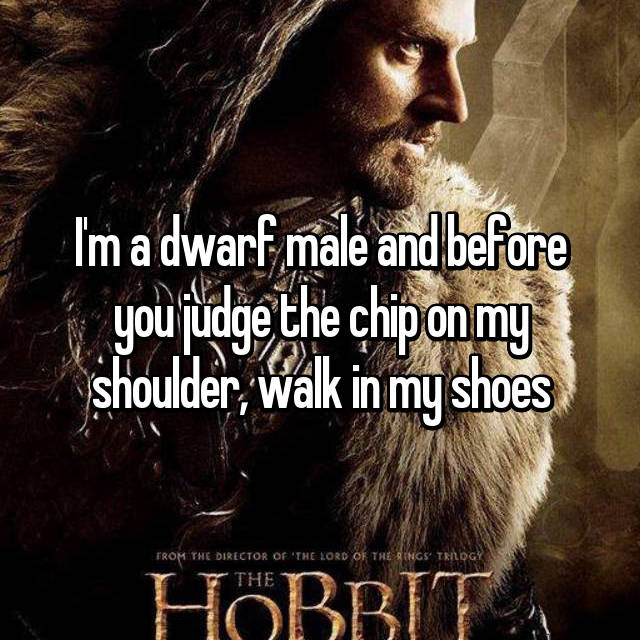 I'm a dwarf male and before you judge the chip on my shoulder, walk in my shoes