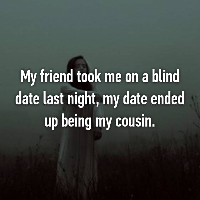 My friend took me on a blind date last night, my date ended up being my cousin.