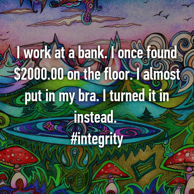 I work at a bank. I once found $2000.00 on the floor. I almost put in my bra. I turned it in instead.  #integrity